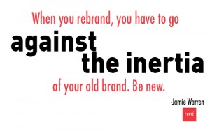 When you rebrand, you have to go against the inertia of your old brand. Be new.